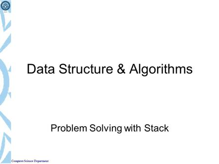 Computer Science Department Data Structure & Algorithms Problem Solving with Stack.