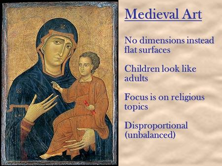 Medieval Art No dimensions instead flat surfaces Children look like adults Focus is on religious topics Disproportional (unbalanced)