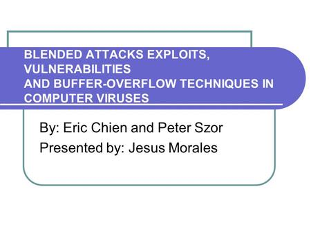 BLENDED ATTACKS EXPLOITS, VULNERABILITIES AND BUFFER-OVERFLOW TECHNIQUES IN COMPUTER VIRUSES By: Eric Chien and Peter Szor Presented by: Jesus Morales.