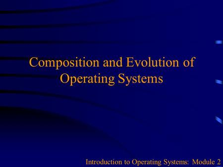 Composition and Evolution of Operating Systems Introduction to Operating Systems: Module 2.