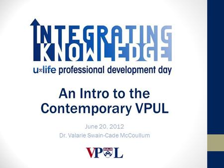 An Intro to the Contemporary VPUL June 20, 2012 Dr. Valarie Swain-Cade McCoullum.