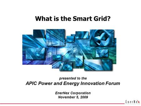What is the Smart Grid? presented to the APIC Power and Energy Innovation Forum EnerNex Corporation November 5, 2009.