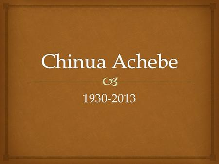 1930-2013.  Chinua Achebe  Nigeria  Ibo   Nigerian  Grew up in a village during British colonialism  Ibo language and culture – an ethnic group.