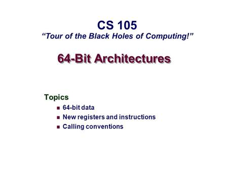 "64-Bit Architectures Topics 64-bit data New registers and instructions Calling conventions CS 105 ""Tour of the Black Holes of Computing!"""