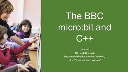 The BBC micro:bit and C++ Tom Ball Microsoft Research