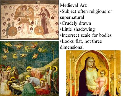 Medieval Art: Subject often religious or supernatural Crudely drawn Little shadowing Incorrect scale for bodies Looks flat, not three dimensional.
