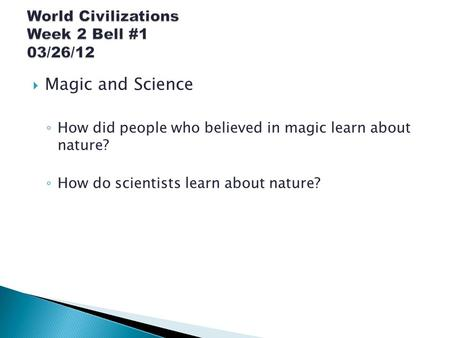  Magic and Science ◦ How did people who believed in magic learn about nature? ◦ How do scientists learn about nature?
