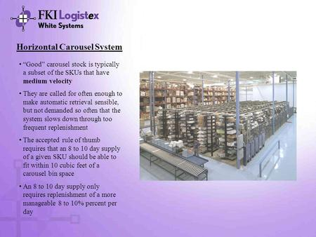 "Horizontal Carousel System ""Good"" carousel stock is typically a subset of the SKUs that have medium velocity They are called for often enough to make automatic."
