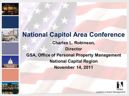 2011 NPMA Conference Series III National Capital Area Conference Leaders in Asset Management National Capitol Area Conference Charles L. Robinson, Director.