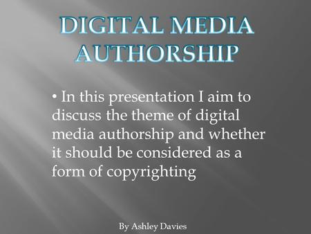 By Ashley Davies In this presentation I aim to discuss the theme of digital media authorship and whether it should be considered as a form of copyrighting.