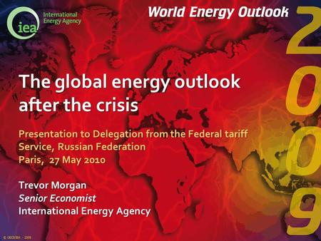 © OECD/IEA - 2009 The global energy outlook after the crisis Presentation to Delegation from the Federal tariff Service, Russian Federation Paris, 27 May.