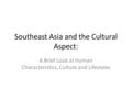 Southeast Asia and the Cultural Aspect: A Brief Look at Human Characteristics, Culture and Lifestyles.