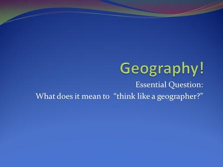"Essential Question: What does it mean to ""think like a geographer?"""