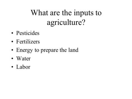 What are the inputs to agriculture? Pesticides Fertilizers Energy to prepare the land Water Labor.