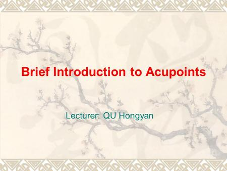 Brief Introduction to Acupoints Lecturer: QU Hongyan.
