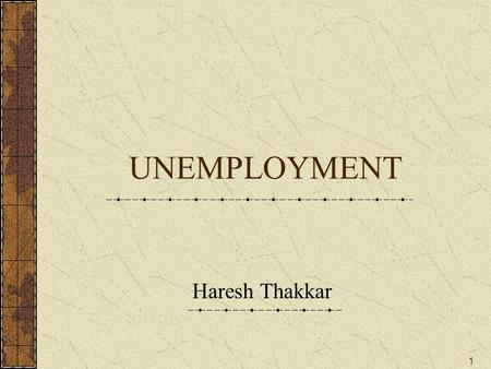 1 UNEMPLOYMENT Haresh Thakkar. 2 Unemployment - Meaning What is unemployment ? In general sense, unemployment is a situation in which those who are able.