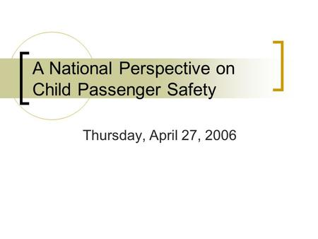 A National Perspective on Child Passenger Safety Thursday, April 27, 2006.
