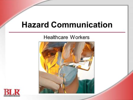 Hazard Communication Healthcare Workers. © Business & Legal Reports, Inc. 0609 Session Objectives You will be able to: Understand chemical hazards Interpret.
