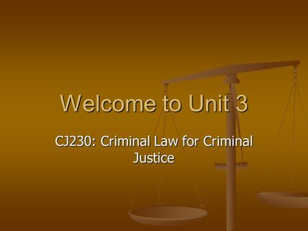 Welcome to Unit 3 CJ230: Criminal Law for Criminal Justice.