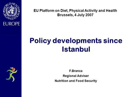 Policy developments since Istanbul F.Branca Regional Adviser Nutrition and Food Security EU Platform on Diet, Physical Activity and Health Brussels, 4.