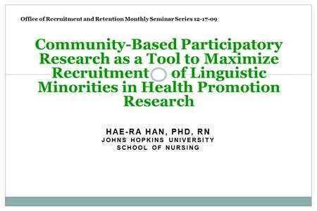 HAE-RA HAN, PHD, RN JOHNS HOPKINS UNIVERSITY SCHOOL OF NURSING Community-Based Participatory Research as a Tool to Maximize Recruitment of Linguistic Minorities.