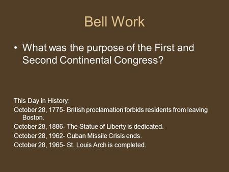 Bell Work What was the purpose of the First and Second Continental Congress? This Day in History: October 28, 1775- British proclamation forbids residents.