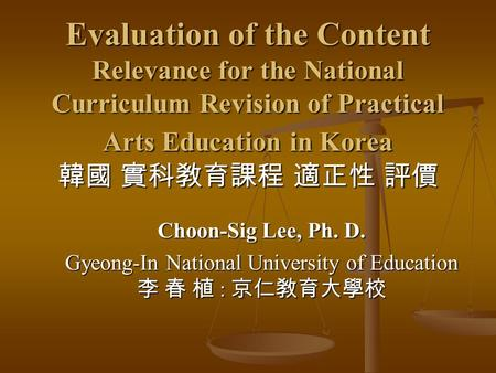 Evaluation of the Content Relevance for the National Curriculum Revision of Practical Arts Education in Korea 韓國 實科敎育課程 適正性 評價 Choon-Sig Lee, Ph. D. Gyeong-In.