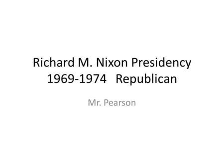 Richard M. Nixon Presidency 1969-1974 Republican Mr. Pearson.