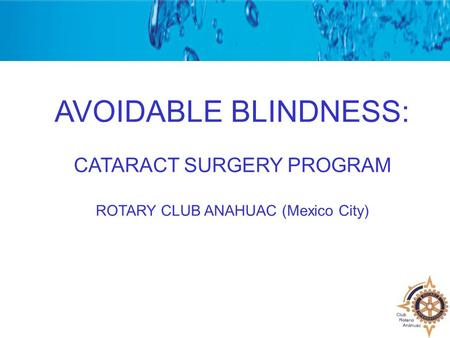 AVOIDABLE BLINDNESS: CATARACT SURGERY PROGRAM ROTARY CLUB ANAHUAC (Mexico City)