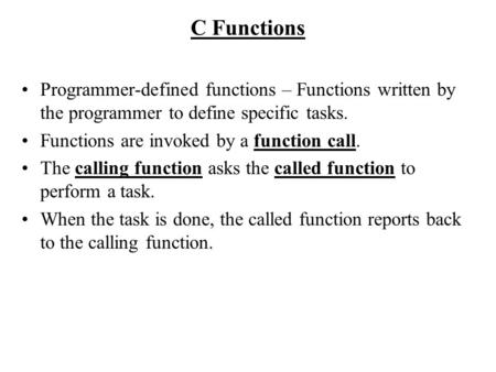 C Functions Programmer-defined functions – Functions written by the programmer to define specific tasks. Functions are invoked by a function call. The.