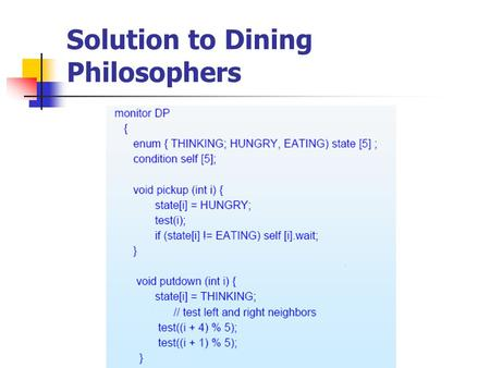 Solution to Dining Philosophers. Each philosopher I invokes the operations pickup() and putdown() in the following sequence: dp.pickup(i) EAT dp.putdown(i)