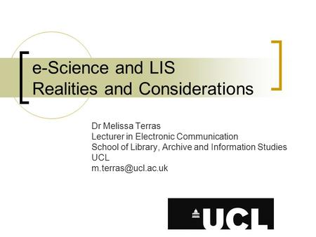 E-Science and LIS Realities and Considerations Dr Melissa Terras Lecturer in Electronic Communication School of Library, Archive and Information Studies.