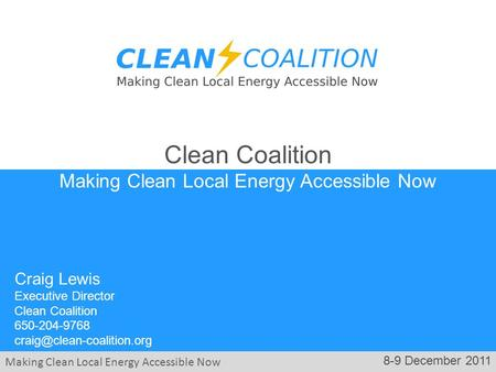 Making Clean Local Energy Accessible Now 8-9 December 2011 Craig Lewis Executive Director Clean Coalition 650-204-9768 Clean.