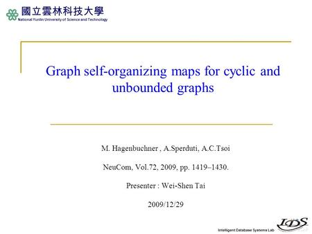 Intelligent Database Systems Lab 國立雲林科技大學 National Yunlin University of Science and Technology Graph self-organizing maps for cyclic and unbounded graphs.