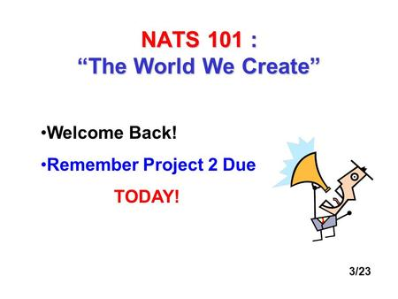 "NATS 101 : ""The World We Create"" Welcome Back! Remember Project 2 Due TODAY! 3/23."
