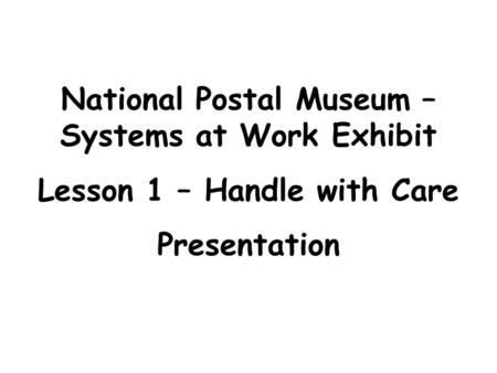 National Postal Museum – Systems at Work Exhibit Lesson 1 – Handle with Care Presentation.