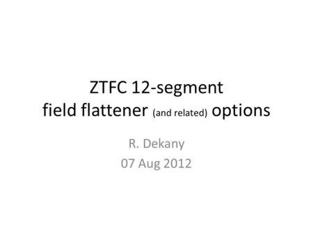ZTFC 12-segment field flattener (and related) options R. Dekany 07 Aug 2012.
