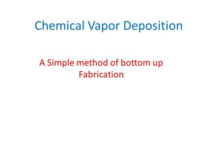 Chemical Vapor Deposition A Simple method of bottom up Fabrication.