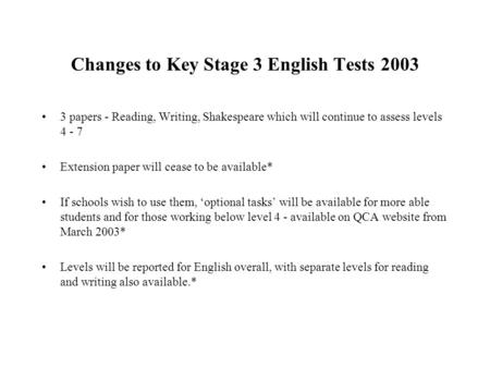 Changes to Key Stage 3 English Tests 2003 3 papers - Reading, Writing, Shakespeare which will continue to assess levels 4 - 7 Extension paper will cease.