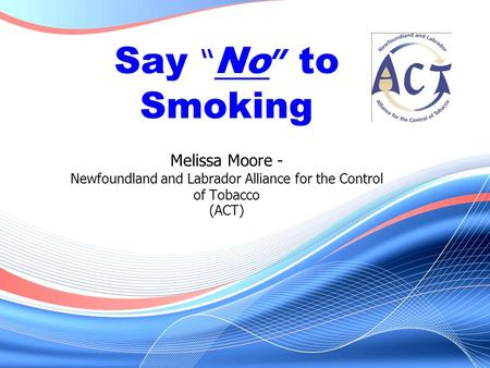 "Say "" No "" to Smoking Melissa Moore - Newfoundland and Labrador Alliance for the Control of Tobacco (ACT)"