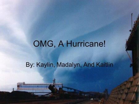OMG, A Hurricane! By: Kaylin, Madalyn, And Kaitlin.