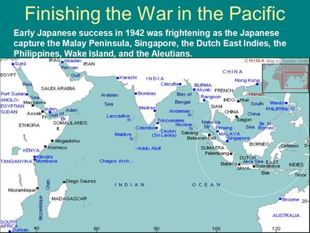 Finishing the War in the Pacific Early Japanese success in 1942 was frightening as the Japanese capture the Malay Peninsula, Singapore, the Dutch East.