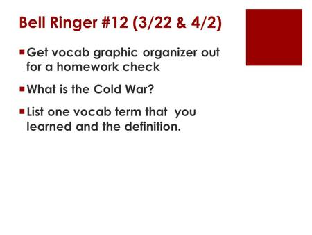 Bell Ringer #12 (3/22 & 4/2)  Get vocab graphic organizer out for a homework check  What is the Cold War?  List one vocab term that you learned and.
