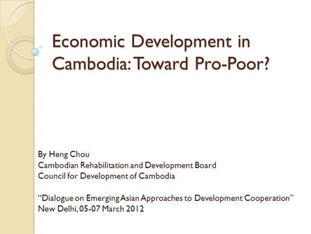 "Economic Development in Cambodia: Toward Pro-Poor? By Heng Chou Cambodian Rehabilitation and Development Board Council for Development of Cambodia ""Dialogue."