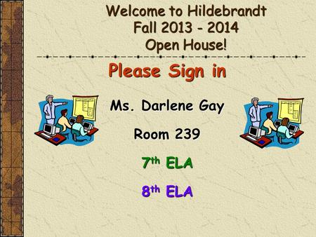 Welcome to Hildebrandt Fall 2013 - 2014 Open House! Please Sign in Ms. Darlene Gay Room 239 7 th ELA 8 th ELA.