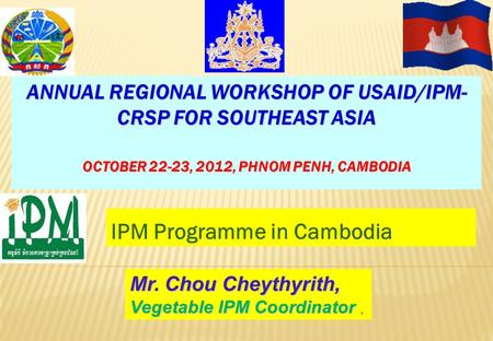 IPM Programme in Cambodia ANNUAL REGIONAL WORKSHOP OF USAID/IPM- CRSP FOR SOUTHEAST ASIA OCTOBER 22-23, 2012, PHNOM PENH, CAMBODIA Mr. Chou Cheythyrith,