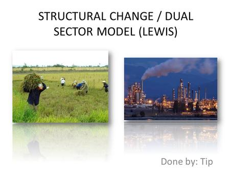 STRUCTURAL CHANGE / DUAL SECTOR MODEL (LEWIS) Done by: Tip.