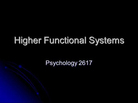 Higher Functional Systems Psychology 2617. Introduction We will talk about systems that rely on the lower lever sensory systems for their input We will.
