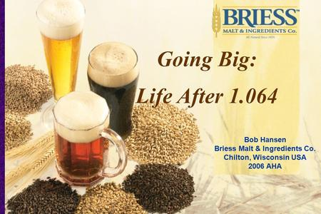 Bob Hansen Briess Malt & Ingredients Co. Chilton, Wisconsin USA 2006 AHA Going Big: Life After 1.064 Going Big: Life After 1.064.