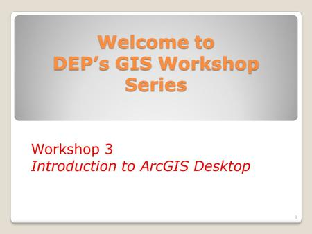 Welcome to DEP's GIS Workshop Series Workshop 3 Introduction to ArcGIS Desktop 1.